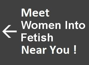 Meet Women into Fetish Near You